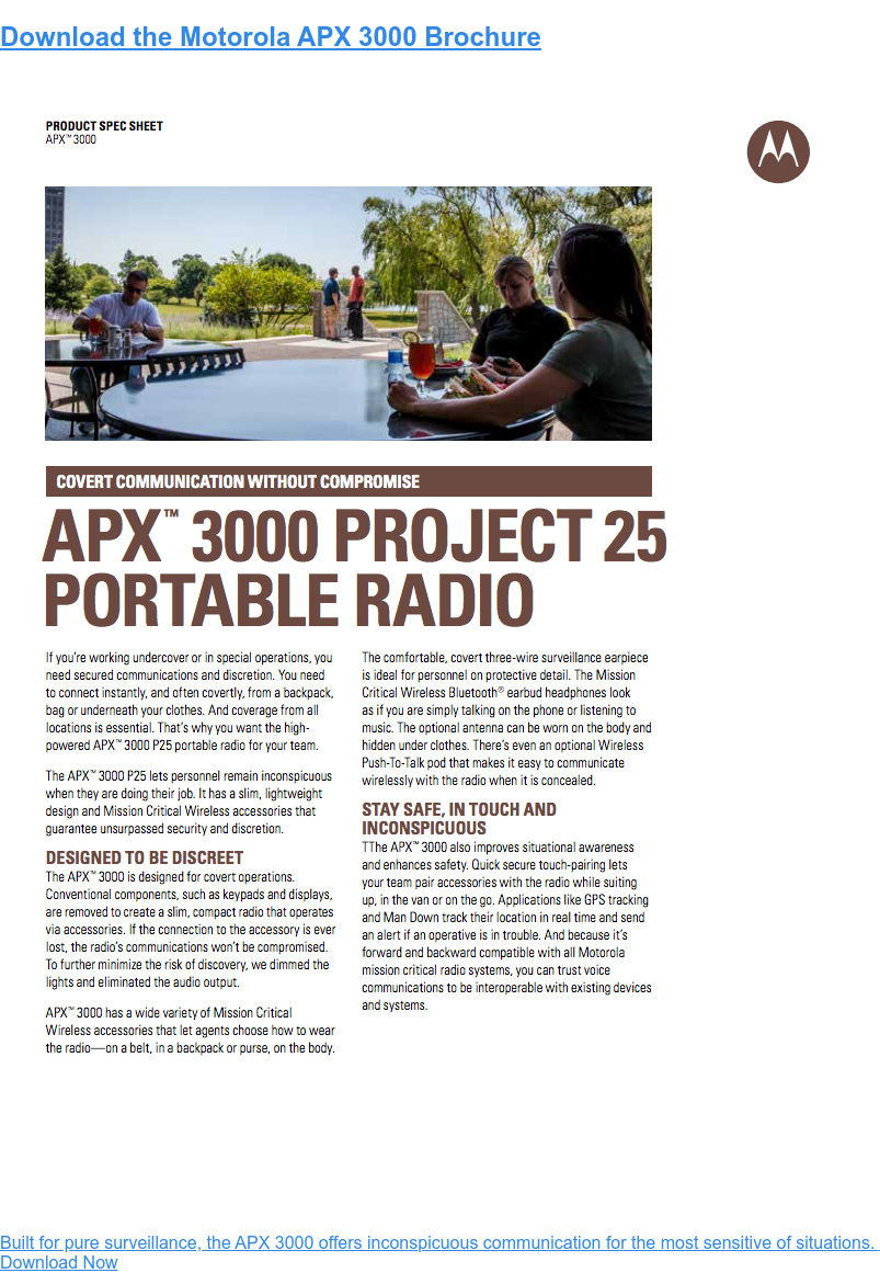 Download the Motorola APX 3000 Brochure  Built for pure surveillance, the APX 3000 offers inconspicuous communication  for the most sensitive of situations.   Download Now