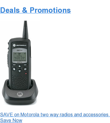 Deals & Promotions  SAVE on Motorola two way radios and accessories.  Save Now
