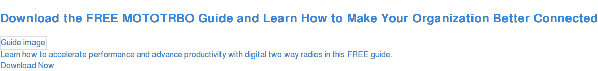 Download the FREE MotoTRBO Guide to Making Your Organization Better Connected Learn how to accelerate performance and advance productivity with digital two way radios in this FREE guide. Download Now