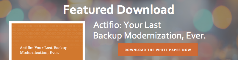 Featured Download - Actifio: Your Last Backup Modernization, Ever. Download Now.