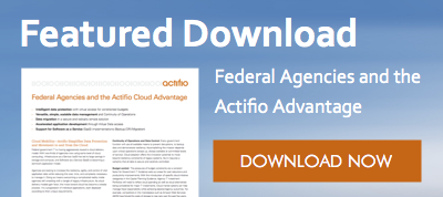Featured Download - Federal Agencies and the Actifio Advantage. Download now!
