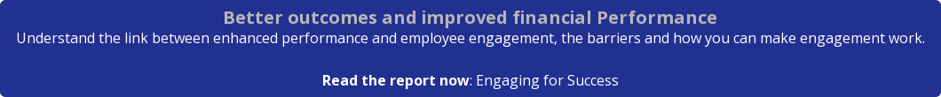 Better outcomes and improved financial Performance Understand the link between  enhanced performance and employee engagement, the barriers and how you can make  engagement work.   Read the report now: Engaging for Success