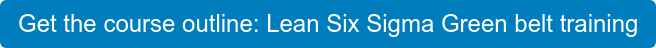 Get the course outline: Lean Six Sigma Green belt training
