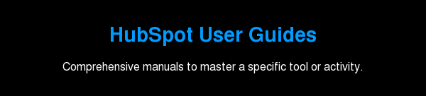 HubSpot User Guides  Comprehensive manuals to master a specific tool or activity.