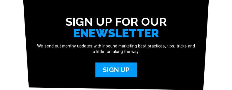 Sign Up For Our eNewsletter  We send out monthy updates with inbound marketing best practices, tips, tricks  and a little fun along the way. Sign Up