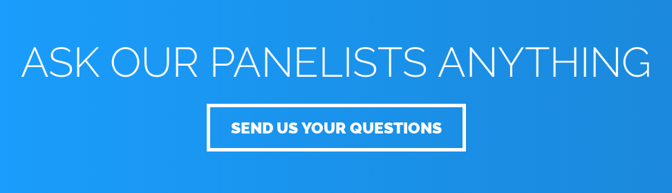 Ask Our Panelists Anything Send Us Your Questions