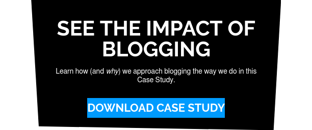 See the Impact of Blogging  Learn how (and why) we approach blogging the way we do in this Case Study. Download Case Study
