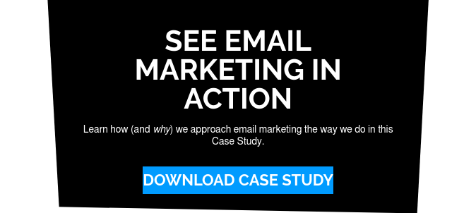 See Email Marketing in Action  Learn how (and why) we approach email marketing the way we do in this Case  Study. Download Case Study