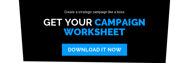 Create a strategic campaign like a boss  Get your Campaign Worksheet Download It Now