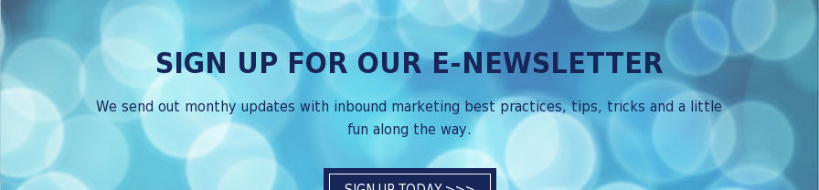 Sign Up for Our E-Newsletter  We send out monthy updates with inbound marketing best practices, tips, tricks  and a little fun along the way. Sign Up Today >>>