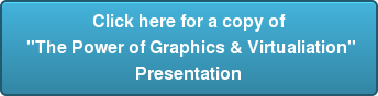 "Click here for a copy of  ""The Power of Graphics & Virtualiation""  Presentation"