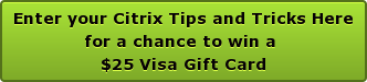 Enter your Citrix Tips and Tricks Here for a chance to win a  $25 Visa Gift Card
