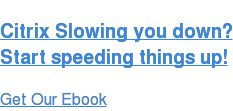 Citrix Slowing you down? Start speeding things up! Get Our Ebook