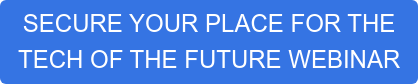 SECURE YOUR PLACE FOR THE  TECH OF THE FUTURE WEBINAR