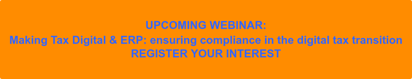 UPCOMING WEBINAR:  Making Tax Digital & ERP: ensuring compliance in the digital tax transition  REGISTER YOUR INTEREST