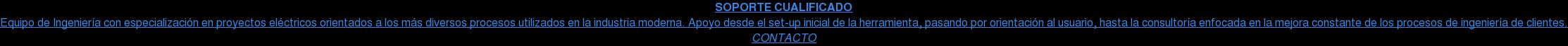 SOPORTE CUALIFICADO Equipo de Ingeniería con especialización en proyectos eléctricos orientados a  los más diversos procesos utilizados en la industria moderna. Apoyo desde el  set-up inicial de la herramienta, pasando por orientación al usuario, hasta la  consultoría enfocada en la mejora constante de los procesos de ingeniería de  clientes. CONTACTO