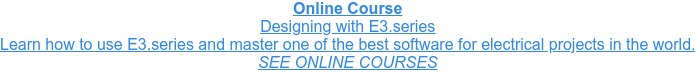 Online Course Designing with E3.series Learn how to use E3.series and master one of the best software for electrical  projects in the world. SEE ONLINE COURSES