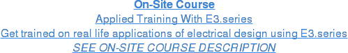On-Site Course Applied Training With E3.series Get trained on real life applications of electrical design using E3.series SEE ON-SITE COURSE DESCRIPTION