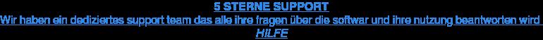 5 STERNE SUPPORT Wir haben ein dediziertes support team das alle ihre fragen über die softwar  und ihre nutzung beantworten wird HILFE