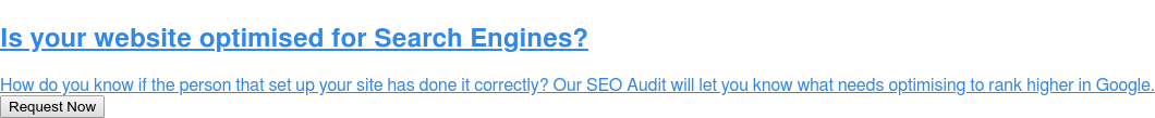Is your website optimised for Search Engines?  How do you know if the person that set up your site has done it correctly? Our  SEO Audit will let you know what needs optimising to rank higher in Google. Request Now