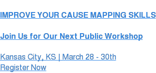 IMPROVE YOUR CAUSE MAPPING SKILLS  Join Us for Our Next Public Workshop Overland Park, KS | March 28 - 30th Register Now