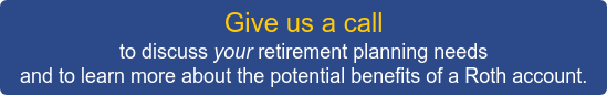 Give us a call to discuss your retirement planning needs  and to learn more about the potential benefits of a Roth account.