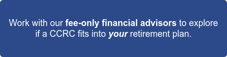 Work with our fee-only financial advisors to explore  if a CCRC fits into your retirement plan.