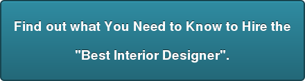 "Find out what You Need to Know to Hire the  ""Best Interior Designer""."