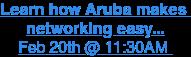 Learn how Aruba makes  networking easy... Feb 20th @ 11:30AM