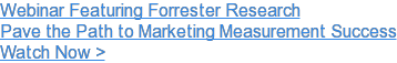 Webinar Featuring Forrester Research  Pave the Path to Marketing Measurement Success  Watch Now >