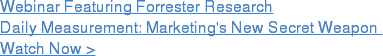 Webinar Featuring Forrester Research  Daily Measurement: Marketing's New Secret Weapon  Watch Now >