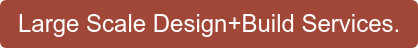Large Scale Design+Build Services.