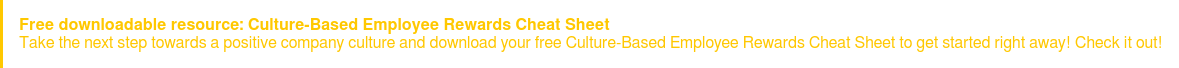 Free downloadable resource: Culture-Based Employee Rewards Cheat Sheet  Take the next step towards a positive company culture and download your free  Culture-Based Employee Rewards Cheat Sheet to get started right away! Check it  out!