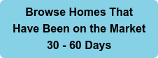 Browse Homes That  Have Been on the Market 30 - 60 Days