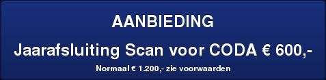 AANBIEDING  Jaarafsluiting Scan voor CODA € 600,-   Normaal € 1.200,- zie voorwaarden