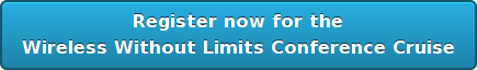 Register now for the  Wireless Without Limits Conference Cruise