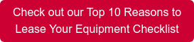 Check out our Top 10 Reasons to Lease Your Equipment Checklist