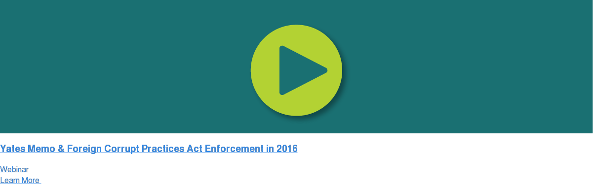 Yates Memo & Foreign Corrupt Practices Act Enforcement in 2016 Webinar Learn More