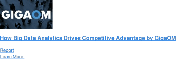 How Big Data Analytics Drives Competitive Advantage by GigaOM Report Learn More