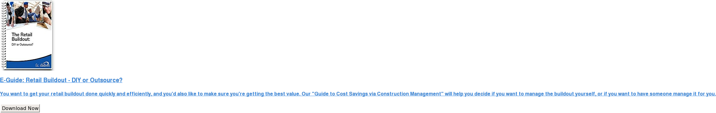 "E-Guide: Retail Buildout - DIY or Outsource?  You want to get your retail buildout done quickly and efficiently, and you'd  also like to make sure you're getting the best value. Our ""Guide to Cost  Savings via Construction Management"" will help you decide if you want to manage  the buildout yourself, or if you want to have someone manage it for you. Download Now"