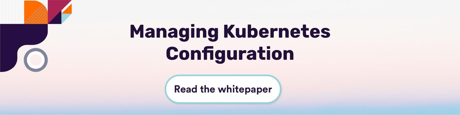 Managing Kubernetes Configuration Read the Whitepaper
