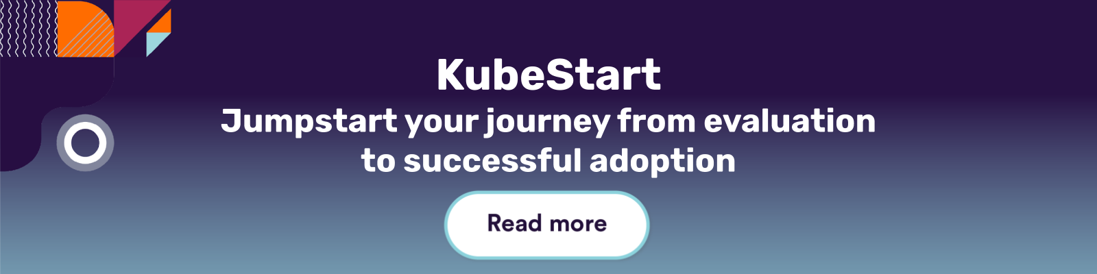 KubeStart. Jumpstart your journey from evaluation to successful adoption. Read more.