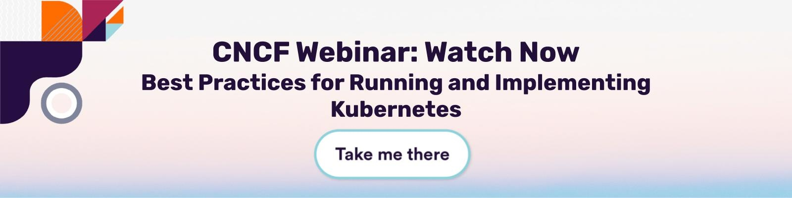 CNCF Webinar Watch Now Best Practices for Running and Implementing Kubernetes