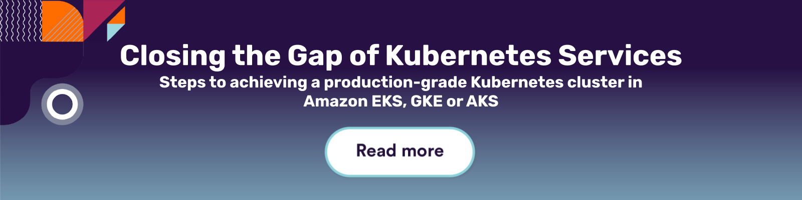 Closing the Gap of Kubernetes Services. Steps to achieving a production-grade Kubernetes cluster in Amazon EKS, GKE or AKS