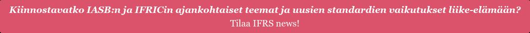 Kiinnostavatko IASB:n ja IFRICin ajankohtaiset teemat ja uusien standardien vaikutukset liike-elämään? Tilaa IFRS news!