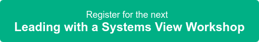 Register for the next  Leading with a Systems View Workshop