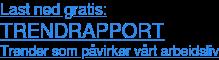 Last ned gratis: TRENDRAPPORT Trender som påvriker vårt arbeidsliv