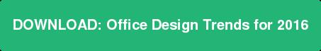DOWNLOAD:Office Design Trends for 2016