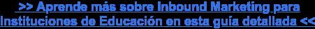 >> Aprende más sobre Inbound Marketing para  Instituciones de Educación en esta guía detallada >>