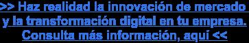 >> Haz realidad la innovación de mercado y la transformación digital en tu empresa.  Consulta más información, aquí<<